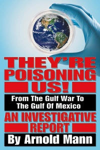Book Cover shows a hand covered in blue latex holding a petri dish that contains the earth. Below that in big red letters is They're Poisoning Us!  Then in white letters on black background: From the Gulf War to the Gulf of Mexico. Then in red letters again An Investigative Report. In large white letters on a black background By Arnold Mann.